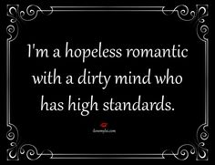 I'm a hopeless romantic with a dirty mind who has high standards.   #dirtyminds #romantics