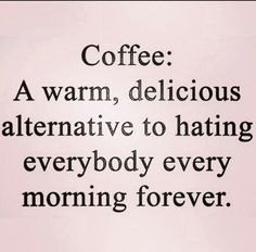 ☕️ https://www.facebook.com/MajorMyk2014 Coffee: A warm, delicious alternative to hating everybody every morning forever.