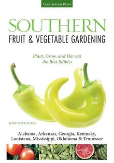 Southern Fruit & Vegetable Gardening: Plant, Grow, and Harvest the Best Edibles:- Alabama, Arkansas, Georgia, Ken...