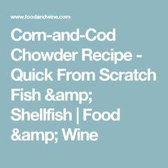 Corn-and-Cod Chowder Recipe  - Quick From Scratch Fish & Shellfish | Food & Wine