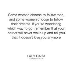 "Lady Gaga - ""Some women choose to follow men, and some women choose to follow their dreams. If..."". romance, work, love"
