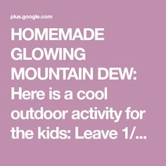 "HOMEMADE GLOWING MOUNTAIN DEW: Here is a cool outdoor activity for the kids: Leave 1/4"" of Moutain Dew in its own bottle, add tiny bit of baking soda a... - Craig Luecke - Google+"