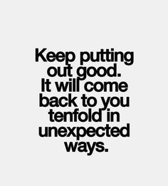 Keep putting out good. It will come to you in unexpected ways..