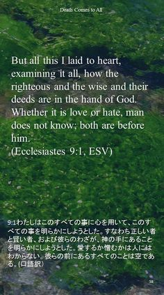 But all this I laid to heart, examining it all, how the righteous and the wise and theirdeeds are in the hand of God. Whether it is love or hate, man does not know; both are before him.(Ecclesiastes 9:1, ESV)9:1わたしはこのすべての事に心を用いて、このすべての事を明らかにしようとした。すなわち正しい者と賢い者、および彼らのわざが、神の手にあることを明らかにしようとした。愛するか憎むかは人にはわからない。彼らの前にあるすべてのことは空である。(口語訳)