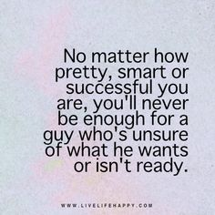 No matter how pretty, smart or successful you are, you'll never be enough for a guy who's unsure of what he wants or isn't ready. - Unknown