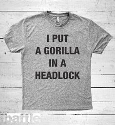 Baffle Tees / I put a gorilla in a headlock by BaffleTeesShop