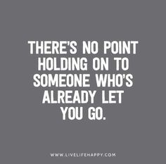 """""""There's no point holding on to someone who's already let you go."""""""