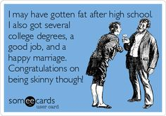 I may have gotten fat after high school. I also got several college degrees, a good job, and a happy marriage. Congratulations on being skinny though!