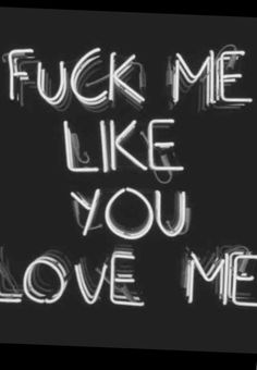 Fuck me like you lov me
