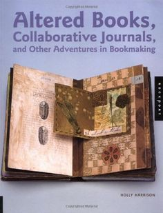 Altered Books, Collaborative Journals, and Other Adventures in Bookmaking by Holly Harrison http://www.amazon.com/dp/1564969959/ref=cm_sw_r_pi_dp_89L-ub0K24K9T