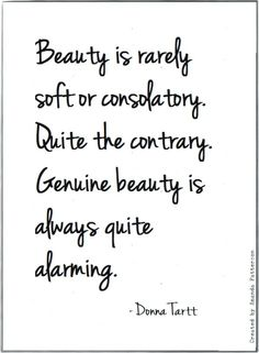 """Genuine beauty is quite alarming"" -Donna Tartt"