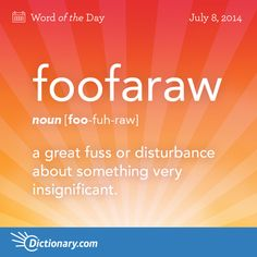 FOOFARAW (n.) [foo-fuh-raw] a great fuss or disturbance about something very insignificant