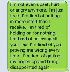 I'm not even upset, hurt or angry anymore. I'm just tired. I'm tired of putting in more effort than I receive. I'm tired of holding on for nothing. I'm tired of believing all your lies. I'm tired of you proving me wrong every time. I'm tired of getting my hopes up and being disappointed again.