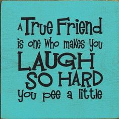 A True Friend Make You Laugh So Hard You Pee