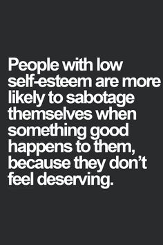 People with low self-esteem are more likely to sabotage themselves when something good happens to them because they don't feel deserving.