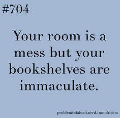 Your room is a mess but your bookshelves are immaculate. Yup!