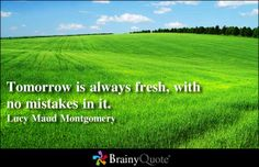 Tomorrow is always fresh, with no mistakes in it. - Lucy Maud Montgomery at BrainyQuote