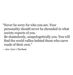 Never be sorry for who you are. [Beau Taplin]