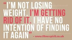 FITNESS INSPIRATION!! I'm Not Losing Weight. I'm Getting Rid of It. I Have No Intention of Finding It Again!!