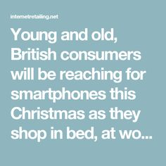 Young and old, British consumers will be reaching for smartphones this Christmas as they shop in bed, at work and on the toilet