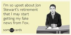 I'm so upset about #JonStewart retiring that I may start getting my fake news from Fox.