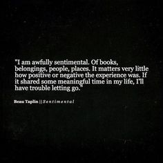 I am awfully sentimental.of books, belongings, people, places. It matters very little how positive or negative the experience was. Ig it shared some meaningful time in my life, I'll have trouble letting go. Now Quotes, Words Quotes, Wise Words, Quotes To Live By, Life Quotes, Sayings, Infp, Introvert, Pretty Words