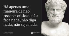Há apenas uma maneira de não receber críticas, não faça nada, não diga nada, não seja nada.... Frase de Aristóteles. B Image, Make Sense, Einstein, Philosophy, Quotations, Insight, Life Quotes, Wisdom, Mood
