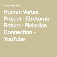 Human Vortex Project · El retorno - Return · Pleiadian Connection - YouTube