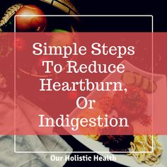 Simple Steps To Reduce Heartburn, Gas Or Indigestion – Our Holistic Health