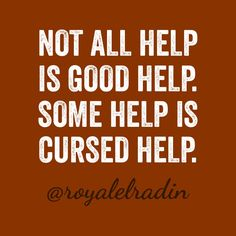 NOT ALL HELP  IS GOOD HELP. SOME HELP IS  CURSED HELP.
