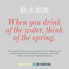 """""""When you drink of the water, think of the spring.""""   This popular Chinese maxim is quoted by the diplomat and sinologist Herbert Allen Giles in his preface to the 1912 edition of A Chinese-English Dictionary (a copy of which was donated to the Core library by Prof. Thomas Michael in April 2016)."""