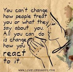 You can't change how people treat you or what they say about you. All you can do is change how you react to it. Live life happy quote, positive sayings, quotable posters and prints, inspirational quotes, and happiness quotations. Life Quotes Love, Happy Quotes, Great Quotes, Quotes To Live By, Me Quotes, Motivational Quotes, Inspirational Quotes, Happiness Quotes, Quote Life