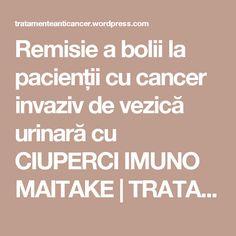 Remisie a bolii la pacienții cu cancer invaziv de vezică urinară cu CIUPERCI IMUNO MAITAKE | TRATAMENTE CANCER EFICIENTE, NON - toxice