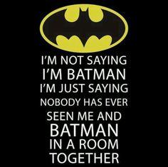 I'm not saying I'm Batman, but...