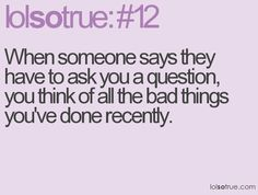 When someone says they have to ask you a question, you think of all the bad things you've done recently