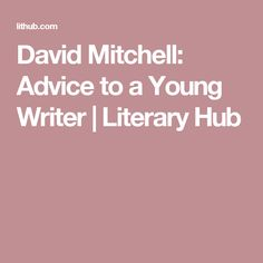 David Mitchell: Advice to a Young Writer | Literary  Hub
