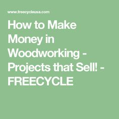 How to Make Money in Woodworking - Projects that Sell! - FREECYCLE