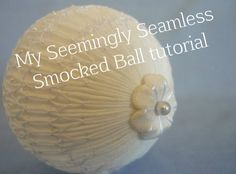 """Seemingly Seamless Smocked Ball - Link to a tutorial that explains how to smock ornaments """"in the round""""."""