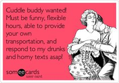 Cuddle buddy wanted! Must be funny, flexible hours, able to provide your own transportation, and respond to my drunks and horny texts asap! LOL How funny!