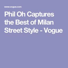 Phil Oh Captures the Best of Milan Street Style - Vogue
