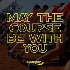 May the course be with you! Haha, my GPS watch has this saying on it, and I love it!!                                                                                                                                                     More