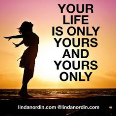 YOUR LIFE IS YOURS AND YOURS ONLY. RISE UP AND LIVE IT