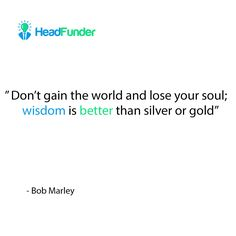 """""""Don't gain the world and lose your soul; wisdom is better than silver or gold."""" - Bob Marley https://www.headfunder.com  #BobMarley #BobMarleyQuotes #motivation #wisdom #happybirthdayBobMarley #HeadFunder #entrepreneur #startup"""
