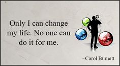 Only I can change my life. No one can do it for me. - Carol Burnett http://www.networkmarketingpaysmebig.com/