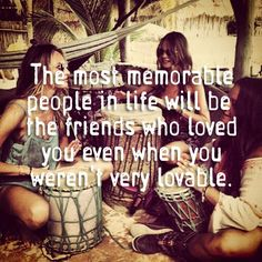 The most memorable people in life will be the friends who loved you even when you weren't very lovable.