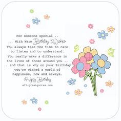 For Someone Special .. With Warm Birthday Wishes. You always take the time to care to listen and to understand. You really make a difference in the lives of those around you .. and that is why on your Birthday, you're wished a world of happiness, now and always. Happy Birthday | all-greatquotes.com