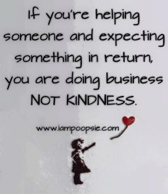 If you're helping someone and expecting something in return, you are doing business not kindness.
