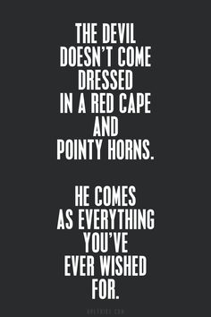 The devil doesn't come dressed in a red cape and pointy horns. He comes as everything you've ever wished for.