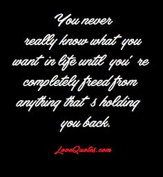 You never really know what you want in life until you're completely freed from anything that's holding you back.  - Love Quotes - http://www.lovequotes.com/never-really-know/