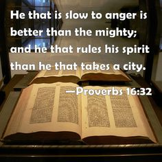 Be slow to anger and control myspirit...Proverbs 16:32